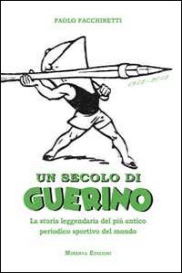 Un secolo di Guerino. La storia leggendaria del più antico periodico sportivo del mondo - Paolo Facchinetti |