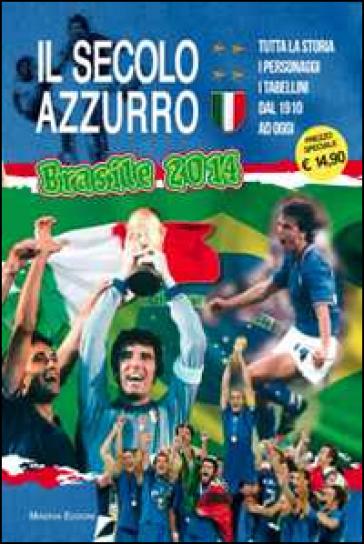 Il secolo azzurro. La storia degli azzurri verso Brasile 2014. Con poster - Carlo Felice Chiesa  