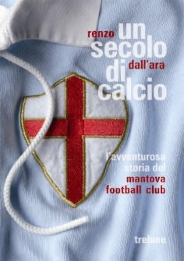 Un secolo di calcio. L'avventurosa storia del Mantova football club - Renzo Dall'Ara | Rochesterscifianimecon.com