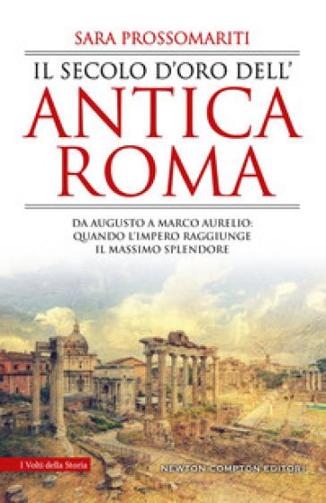 Il secolo d'oro dell'antica Roma. Da Augusto a Marco Aurelio: quando l'impero raggiunge il massimo splendore - Sara Prossomariti  
