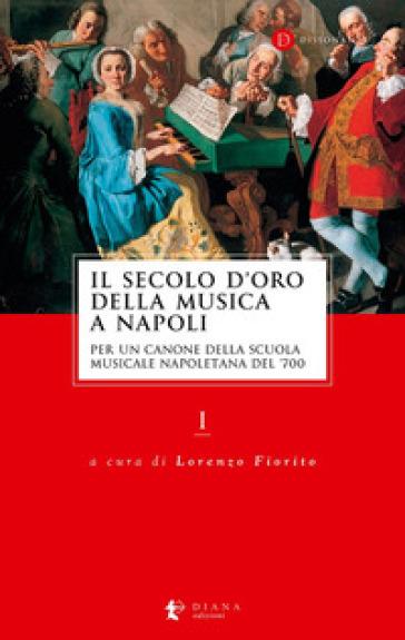 Il secolo d'oro della musica a Napoli. Per un canone della Scuola musicale napoletana del '700. 1. - L. Fiorito |