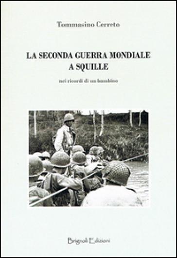 La seconda guerra mondiale a Squille. Nel ricordo di un bambino - Tommasino Cerreto |