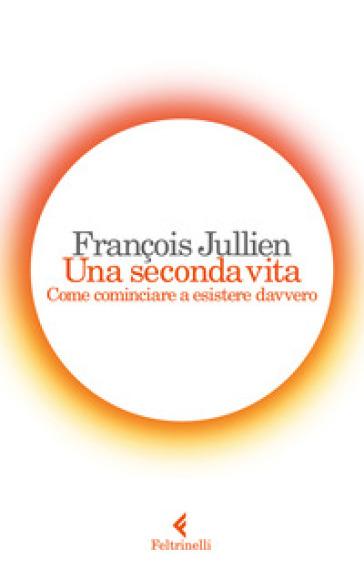 Una seconda vita. Come cominciare a esistere davvero - François Jullien | Rochesterscifianimecon.com