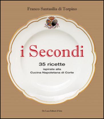 I secondi. 35 ricette ispirate alla cucina reale napoletana - Franco Santasilia di Torpino |
