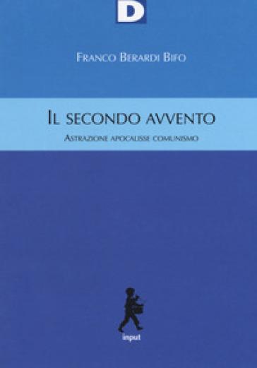 Il secondo avvento. Astrazione, apocalisse, comunismo - Franco «Bifo» Berardi pdf epub
