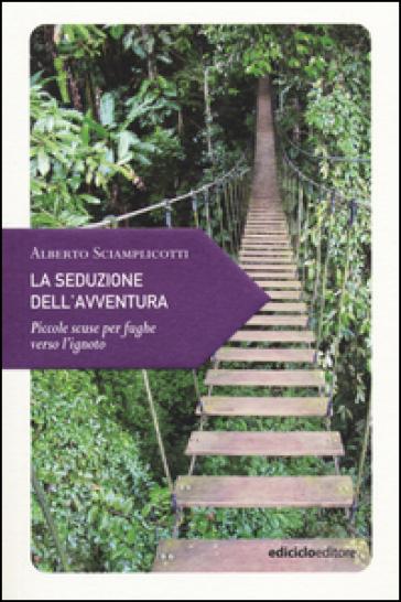 La seduzione dell'avventura. Piccole scuse per fughe verso l'ignoto - Alberto Sciamplicotti pdf epub