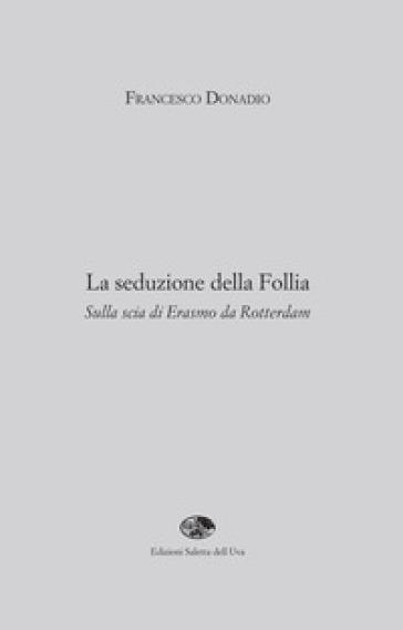 La seduzione della follia. Sulla scia di Erasmo da Rotterdam - Francesco Donadio |