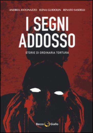 I segni addosso. Storie di ordinaria tortura - Andrea Antonazzo |