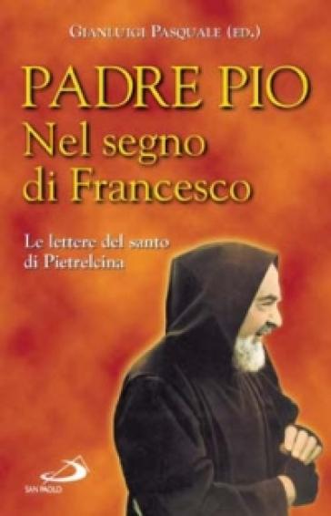 Nel segno di Francesco. Le lettere del santo di Pietrelcina - Pio da Pietrelcina (santo) |