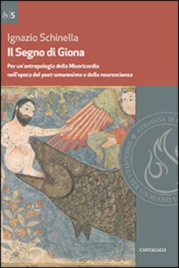 Il segno di Giona. Per un'antropologia della Misericordia nell'epoca del post-umanesimo e della neuroscienza - Ignazio Schinella |
