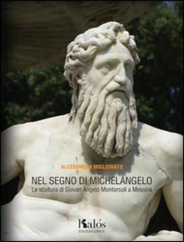 Nel segno di Michelangelo. La scultura di Giovan Angelo Montorsoli a Messina - Alessandra Migliorato   Rochesterscifianimecon.com