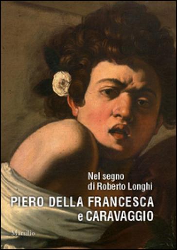 Nel segno di Roberto Longhi. Piero della Francesca e Caravaggio. Ediz. a colori - M. C. Bandera |