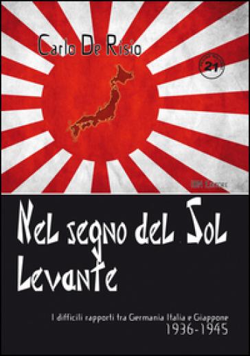Nel segno del Sol Levante. I difficili rapporti tra Germania, Italia e Giappone 1936-1945 - Carlo De Risio |