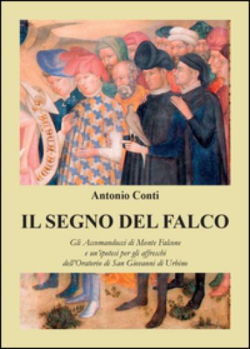 Il segno del falco. Gli Accomanducci di Monte Falcone e un'ipotesi per gli affreschi dell'Oratorio di San Giovanni di Urbino - Antonio Conti |