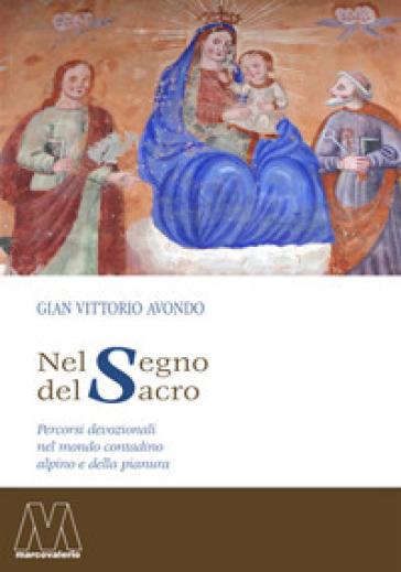 Nel segno del sacro. Percorsi devozionali nel mondo contadino alpino e della pianura - Gian Vittorio Avondo |