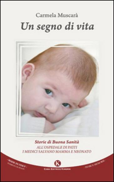 Un segno di vita. Storie di buona sanità. All'ospedale di Patti i medici salvano mamma e neonato - Carmela Muscarà | Rochesterscifianimecon.com