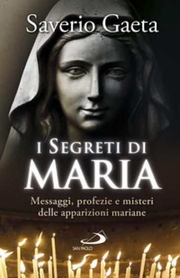 I segreti di Maria. Messaggi, profezie e misteri delle apparizioni mariane - Saverio Gaeta | Rochesterscifianimecon.com