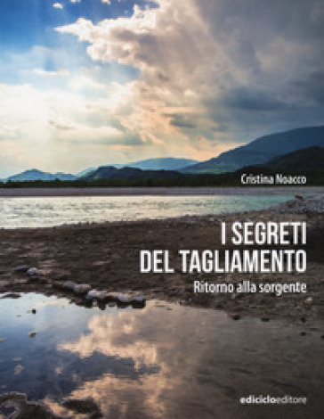 I segreti del Tagliamento. Ritorno alla sorgente - Cristina Noacco | Rochesterscifianimecon.com
