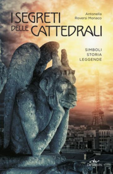 I segreti delle cattedrali. Simboli, storia, leggende - Antonella Roversi Monaco pdf epub