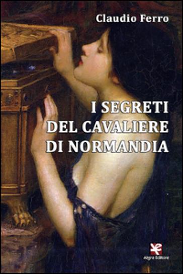 I segreti del cavaliere di Normandia - Claudio Ferro |