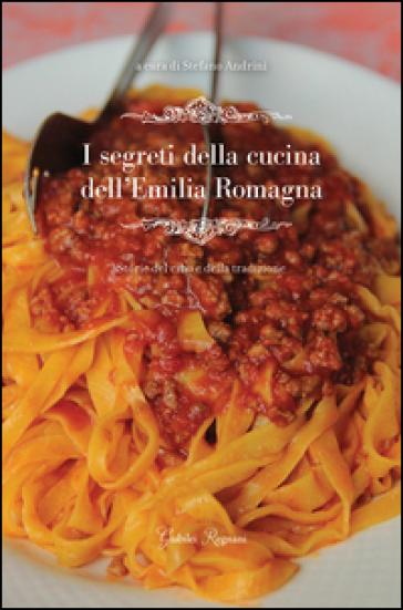 I segreti della cucina dell'Emilia Romagna. Storie del cibo e della tradizione - Stefano Andrini |