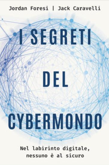 I segreti del cybermondo. Nel labirinto digitale nessuno è al sicuro - Jack Caravelli | Jonathanterrington.com