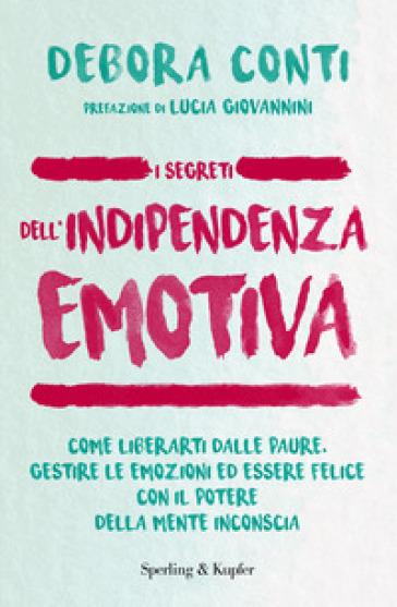 I segreti dell'indipendenza emotiva. Come liberarti dalla paure, gestire le emozioni ed essere felice con il potere della mente inconscia - Debora Conti |