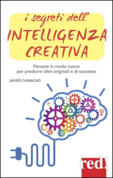 I segreti dell'intelligenza creativa. Che cos'è e perché può rendere felici - Javier Camacho | Rochesterscifianimecon.com