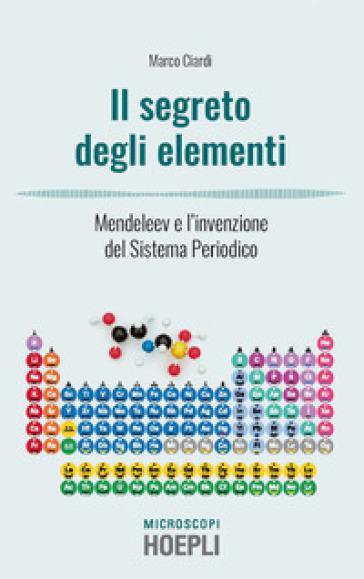 I segreti degli elementi. Mendeleev e l'invenzione del Sistema Periodico - Marco Ciardi pdf epub
