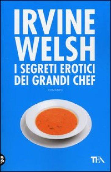 I segreti erotici dei grandi chef - Irvine Welsh |