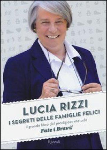 I segreti delle famiglie felici. Il grande libro del prodigioso metodo «Fate i bravi!» - Lucia Rizzi | Rochesterscifianimecon.com