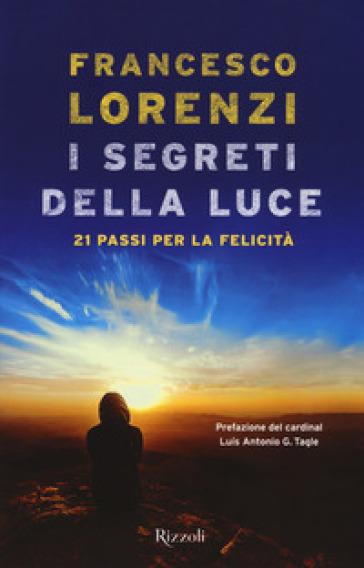 I segreti delle luce. 21 passi per la felicità - Francesco Lorenzi |