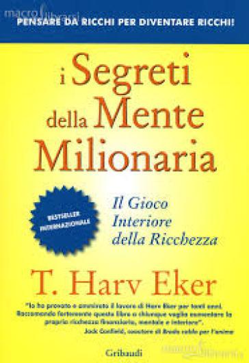 I segreti della mente milionaria. Conoscere a fondo il gioco interiore della ricchezza - T. Harv Eker | Thecosgala.com