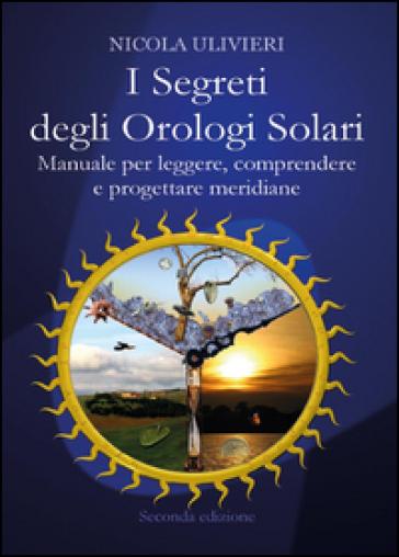 I segreti degli orologi solari. Manuale per leggere, comprendere e progettare meridiane. Con aggiornamento online - Nicola Ulivieri pdf epub