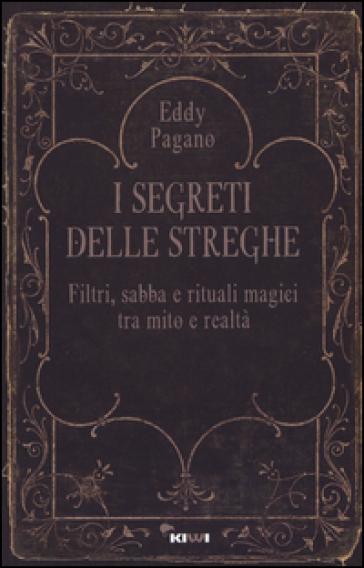 I segreti delle streghe. Filtri, sabba e rituali magici tra mito e realtà - Pagano Eddy |