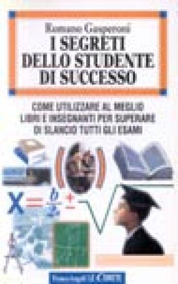 I segreti dello studente di successo. Come utilizzare al meglio libri e insegnanti per superare di slancio tutti gli esami - Romano Gasperoni |