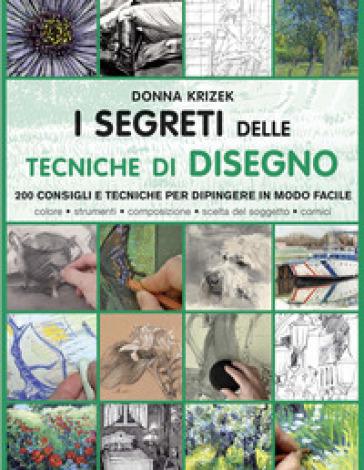 I segreti delle tecniche di disegno. 200 consigli, tecniche e trucchi del mestiere. Ediz. illustrata - Donna Krizek |