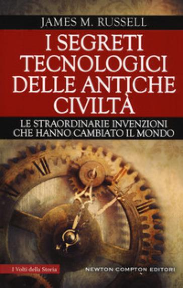 I segreti tecnologici delle antiche civiltà. Le straordinarie invenzioni che hanno cambiato il mondo - James M. Russell pdf epub