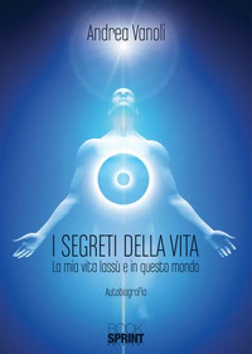 I segreti della vita. La mia vita lassù e in questo mondo - Andrea Vanoli | Thecosgala.com