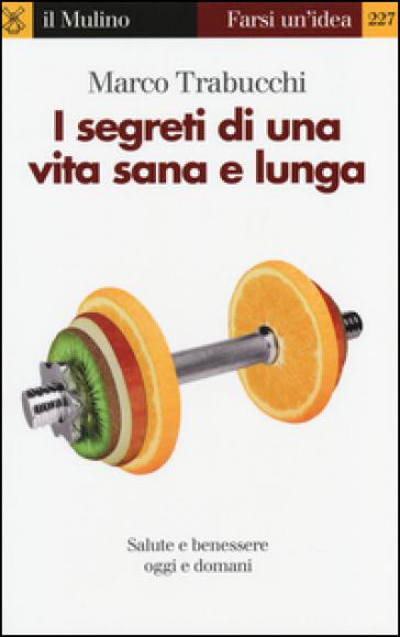 I segreti di una vita sana e lunga. Salute e benessere oggi e domani - Marco Trabucchi   Rochesterscifianimecon.com