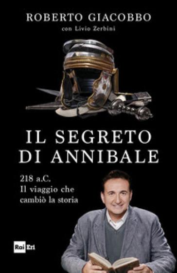 Il segreto di Annibale. 218 a.C. Il viaggio che cambiò la storia - Roberto Giacobbo | Thecosgala.com