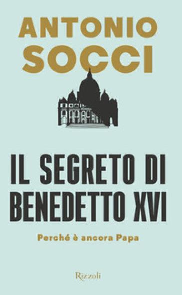 Il segreto di Benedetto XVI. Perché è ancora papa - Antonio Socci | Thecosgala.com