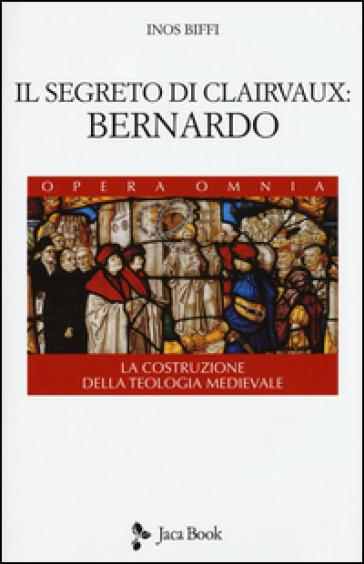 Il segreto di Clairvaux: Bernardo. La costruzione della teologia medievale - Inos Biffi  