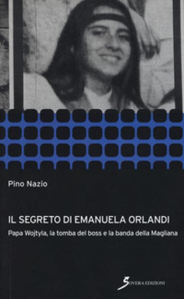 Il segreto di Emanuela Orlandi. Papa Wojtyla, la tomba del boss e la banda della magliana - Pino Nazio |