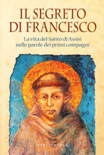 Il segreto di Francesco. La vita del Santo di Assisi nelle parole dei suoi primi compagni - M. Bigaroni  