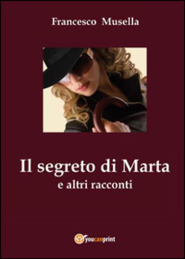 Il segreto di Marta e altri racconti - Francesco Musella  