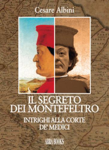 Il segreto dei Montefeltro. Intrighi alla corte de' Medici - Cesare Albini | Thecosgala.com