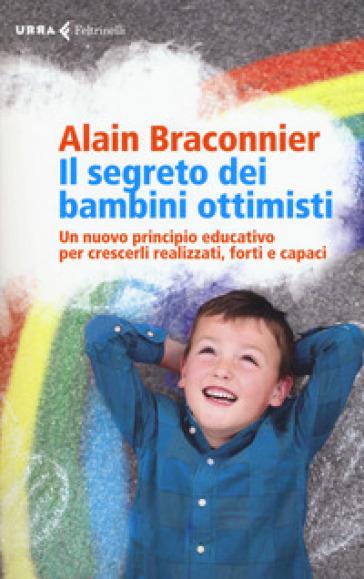 Il segreto dei bambini ottimisti. Un nuovo principio educativo per crescerli realizzati, forti e capaci - Alain Braconnier | Jonathanterrington.com