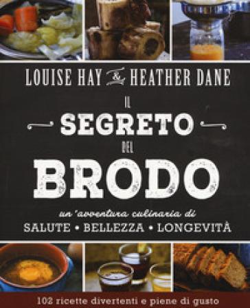 Il segreto del brodo. Un'avventura culinaria di salute, bellezza e longevità - Louise L. Hay  