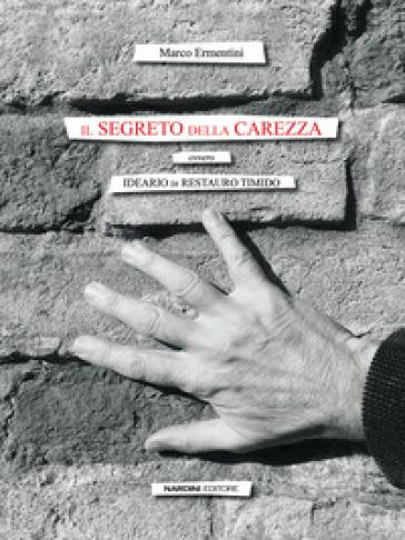 Il segreto della carezza. Ovvero ideario di restauro timido - Marco Ermentini |